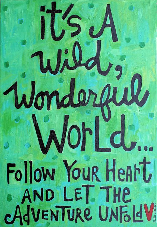 .It's a wild,wonderful world...follow your heart and let the adventure unfold...