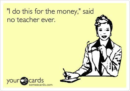 Funny Teacher Week Ecard: 'I do this for the money,' said no teacher ever.