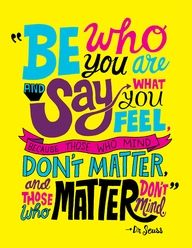 """Be who you are, say what you feel because those who mind don't matter and those who matter don't mind"" Sing to the tone of the song,"" SAY WHAT U WANT TO SAY AND LET THE WORDS FALLOUT, WHAT U WANNA SAY , I WANNA SE U BE BRAVE!!!!"