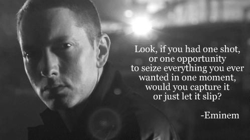 Eminem, Lose Yourself  my absolute favorite lyrics. Listen to him before every big interview. Seriously..lol.