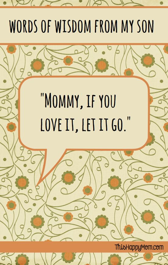 """Mommy, if you love it, let it go.""  Sometimes, kids really do have good advice.  Funny story behind the quote."