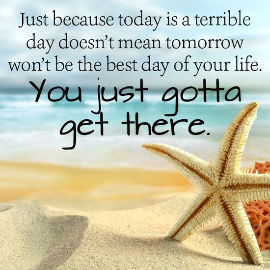 Just because today is a terrible day doesn't mean tomorrow won't be the best day of your life. You just gotta get there.