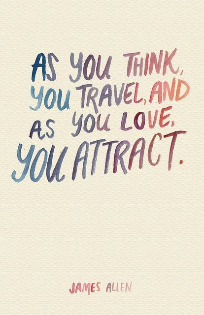 As you think, you travel, and as you love, you attract.