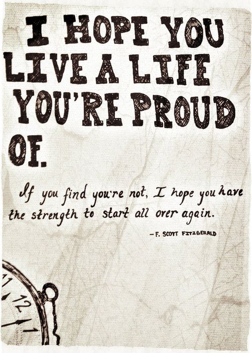 I hope you live a life you're proud of. If you find you're not, I hope you have the strength to start all over again. - F. Scott Fitzgerald