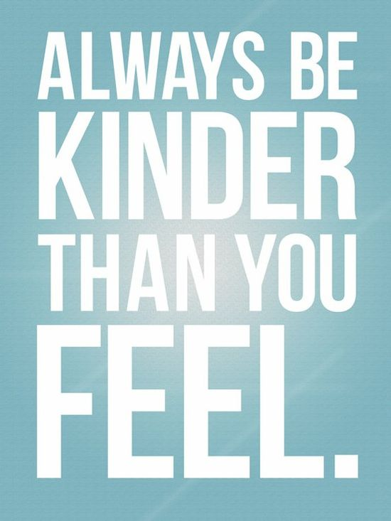 Always be kinder than you feel. I could work on this.