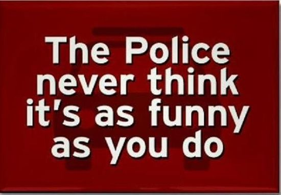 the police never think its as funny as u do
