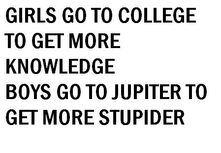 Girls go to college to get more knowledge, boys go to Jupiter to get more stupider.