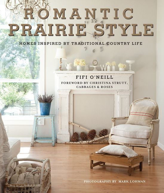 Romantic Prairie Style: Homes Inspired by Traditional Country Life by Fifi O'Neill