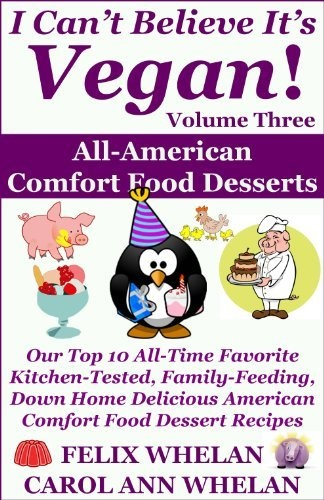 I Can't Believe It's Vegan! Volume 3 - All American Comfort Food Desserts: Our Top 10 All-Time Favorite Kitchen-Tested, Family-Feeding, Down Home Delicious American Comfort Food Dessert Recipes by Carol Ann Whelan, www.amazon.com/...