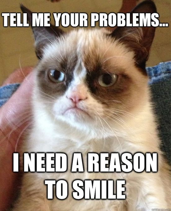 Tell me your problems I need a reason to smile - Grumpy Cat