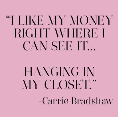 I like my money right where I can see it - hanging in my closet.  From Sex In The City Carrie.   Story of my life..