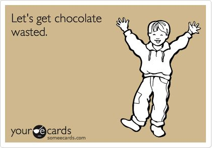 Let's get chocolate wasted.