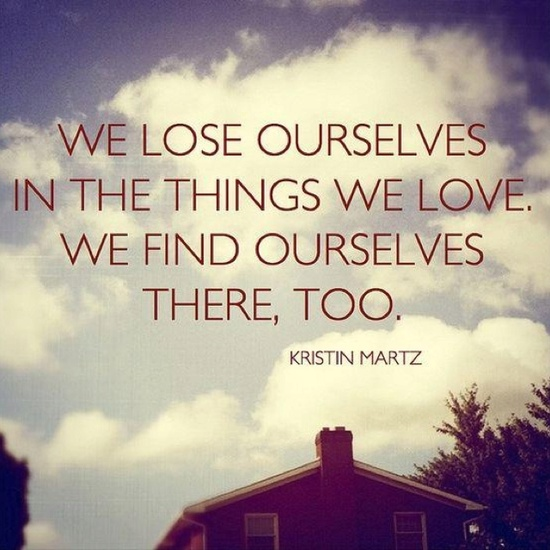 We lose ourselves in the things we love. We find ourselves there, too!