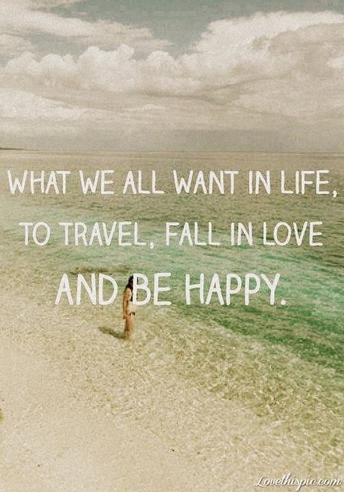 What we all want in life love life quotes quotes quote happy travel life in love fall in love be happy