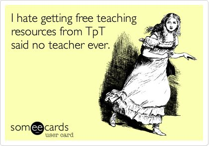 Funny Workplace Ecard: I hate getting free teaching resources from TpT said no teacher ever.
