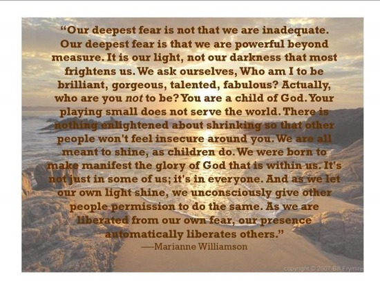 Our deepest fear is not that we are inadequate... by Marianne Williamson