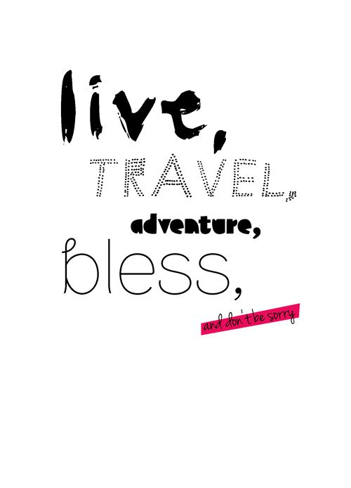 live. travel. adventure. bless. and don't be sorry.