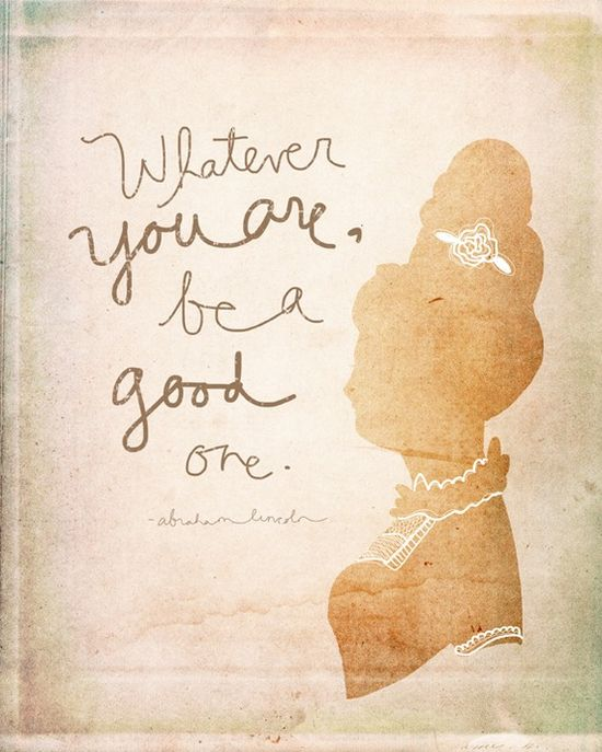 Love this quote: Whatever you are, be a good one...