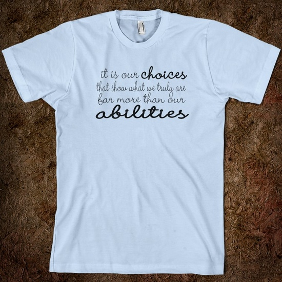 It is our choices that show what we truly are far more than our abilities    Could I wear this every day in my classroom, please?