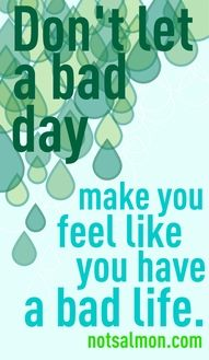 """""""Don't let a bad day make you feel like you have a bad life."""""""