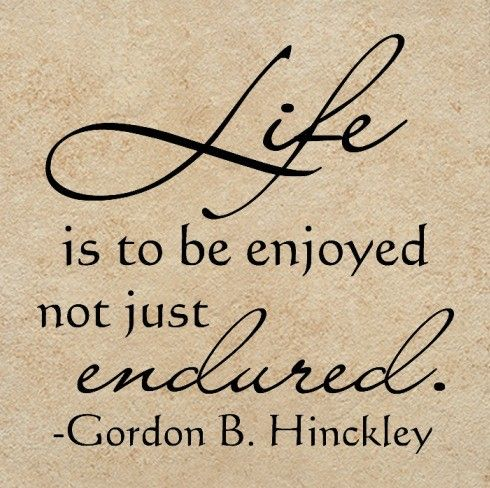 """Life is to be enjoyed not just endured.""... President Gordon B. Hinckley"