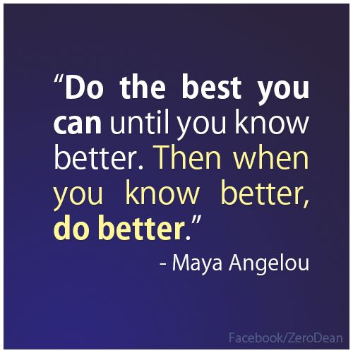 """Do the best you can until you know better. Then when you know better, do better."" - Maya Angelou. I tell my son all the time ""When you know better, you do better."""