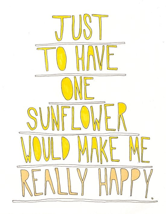 Just to have one sunflower would make me really happy.