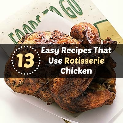 13 Easy Recipes That Use Rotisserie Chicken, ready in no time!