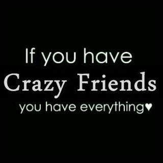 Nothing like a crazy friend. To make you look sane...lol