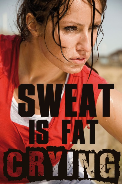 Sweat is fat crying!  Keep it moving!!  www.praiseworks.biz