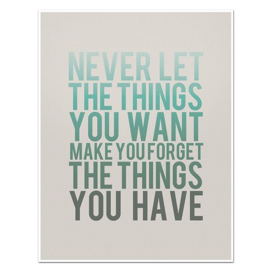 Never Let the Things You Want Make You Forget the Things You Have - 8 x 10 Typography Art Print Poster - Turquoise and Grey.