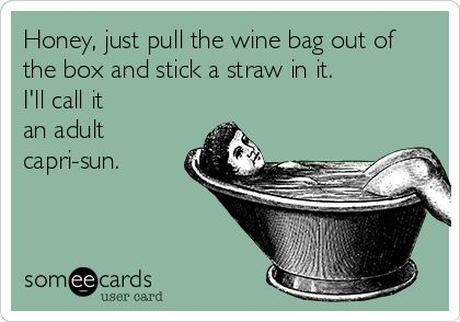 Honey, just pull the wine bag out of the box and stick a straw in it. I'll call it an adult capri-sun