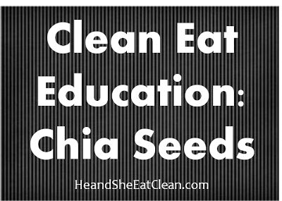 Clean Eat Education :: Chia Seeds #heandsheeatclean #eatclean #cleaneating #chiaseeds