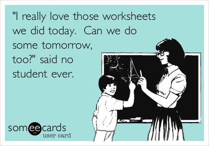 Funny Teacher Week Ecard: 'I really love those worksheets we did today. Can we do some tomorrow, too?' said no student ever.