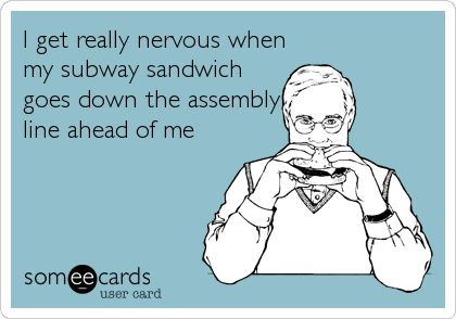 I get really nervous when my subway sandwich goes down the assembly line ahead of me.
