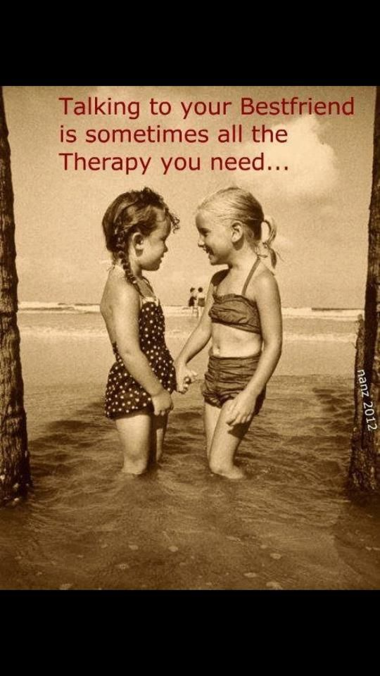 talking to your best friend is sometimes all the therpy you need.