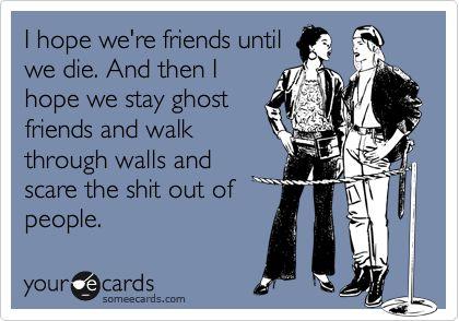 Ghost friends, bro.