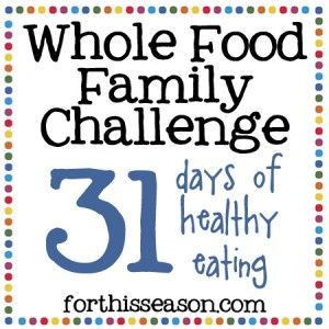Whole Food Family Challenge - 31 days of Healthy Eating from For This Season