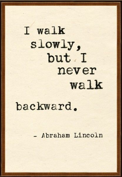 I walk slowly but I never walk backward.      Abraham Lincoln      Quotable Tuesday 6-25-13