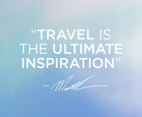 """""""Travel is the ultimate inspiration"""" -MK"""