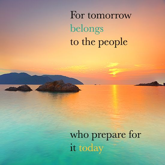 For tomorrow belongs to the people who prepare for it today - African Proverb