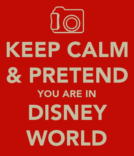 keep calm & pretend you are in disney world