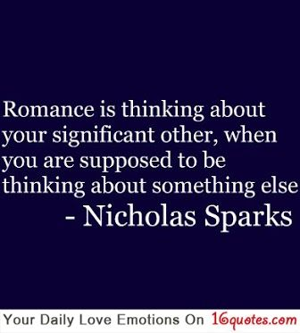 Romance is thinking about your significant other, when you are supposed to be thinking about something else.