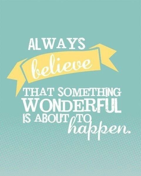 Always Believe that something Wonderful is about to Happen. . .