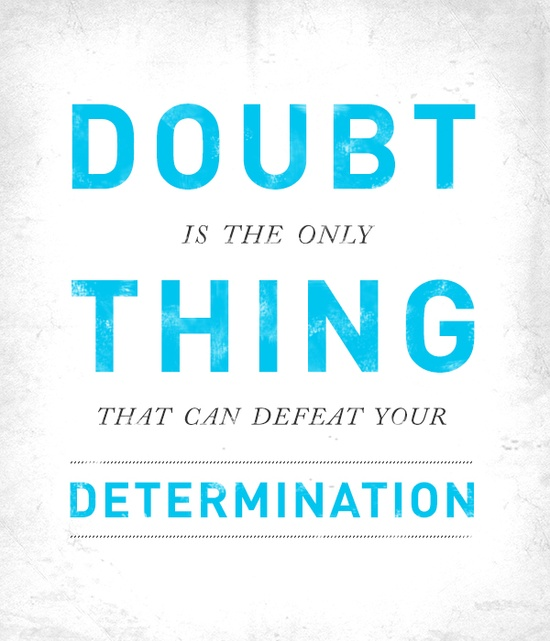 """""""Doubt is the only thing that can defeat your determination."""""""