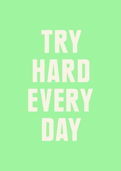 try hard every day.