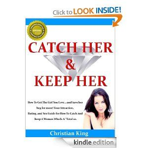 "CATCH HER AND KEEP HER - How To Get The Girl You Love... and have her beg for more! Your Attraction, Dating, and Sex Guide for How To Catch And Keep A Woman Who Is A ""Total 10."" by Christian King. $4.06. 104 pages. Publisher: www.catchherandke... (January 7, 2012). Author: Christian King"