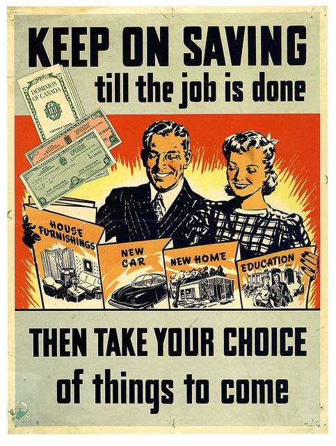 "Keep on saving till the job is done, Then take your choice of things to come"" ~ Canadian WWII poster for War Bonds, ca. 1940s."