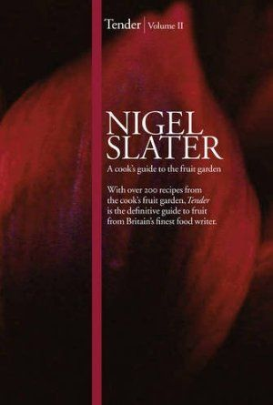 Tender: Volume II, A cook's guide to the fruit garden: Nigel Slater:   what would I do without Nigel?
