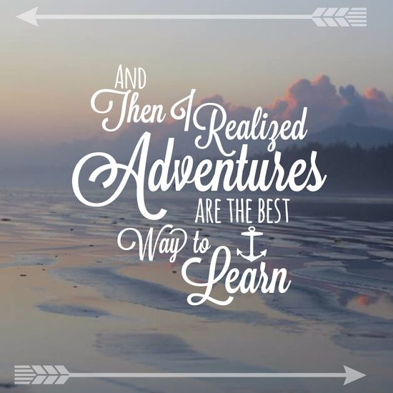 And then I realized adventures are the best way to learn.